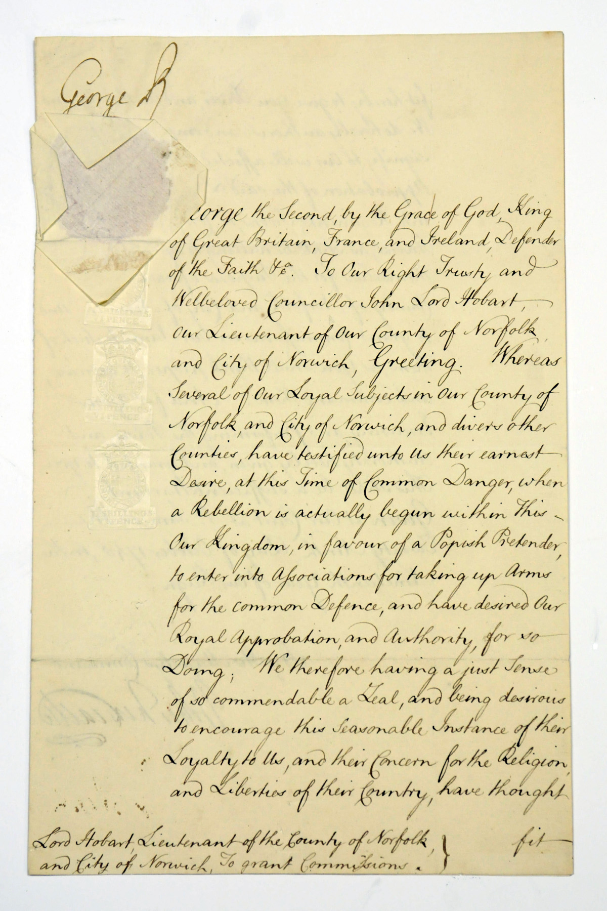 GEORGE II (1683-1760), King of Great Britain and Ireland. Document signed, St James's, 29 October 1745, a warrant to John, Lord Hobart [later 1st Earl of Buckingham], Lieutenant of Norfolk and Norwich, authorising him to grant commissions to loyal subjects forming military units 'at this Time of Common Danger, when a Rebellion is actually begun within This Our Kingdom, in favour of a Popish Pretender', countersigned by Thomas, 1st Duke of Newcastle, 2 pages, folio, papered seal, blank, docket;