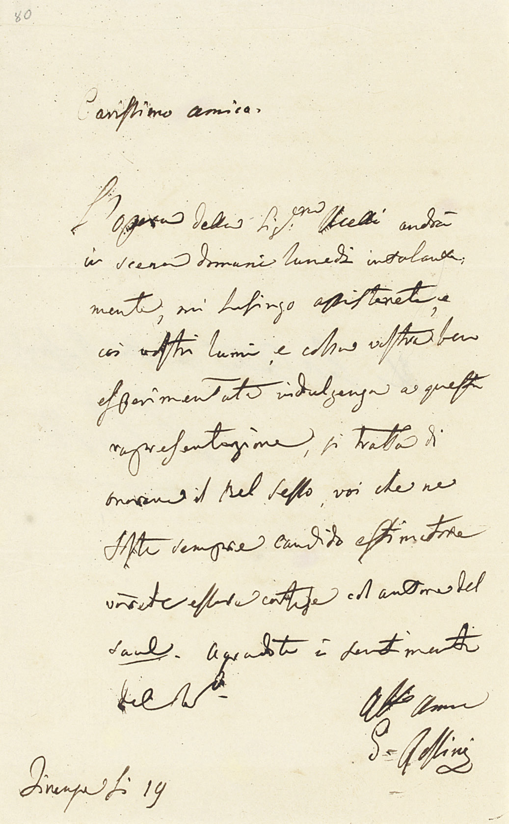 ROSSINI, Gioachino (1792-1868). Autograph letter signed ('G. Rossini') to a friend [Count ?Rosponi], Florence, incompletely dated, informing the recipient of a forthcoming performance of an opera by [Carolina]  U[c]celli and urging him to attend 'coi vostri lumi, e colla vostra ben esperimentata indulgenza', not least as a homage to the fairer sex and to the composer of Saul ('si tratta di onorare il Bel Sesso, voi che ne foste sempre candido estimatore vorreste essere cortese col autore del Saul'), one page, 8vo, integral address leaf. Provenance: Sotheby's sale, 18 November 1988, lot 436.