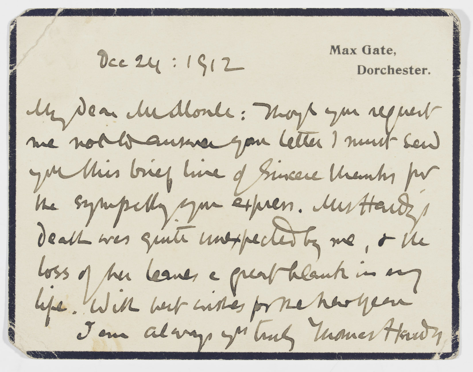 HARDY, Thomas (1840-1928). Autograph correspondence card signed to 'Mr Monk', Max Gate, 24 December 1912, ON HIS WIFE'S DEATH, writing to express thanks for a letter of condolence, 'Mrs Hardy's death was quite unexpected by me, & the loss of her leaves a great blank in my life', one page, oblong 12mo, on a mourning card (creased at corners).