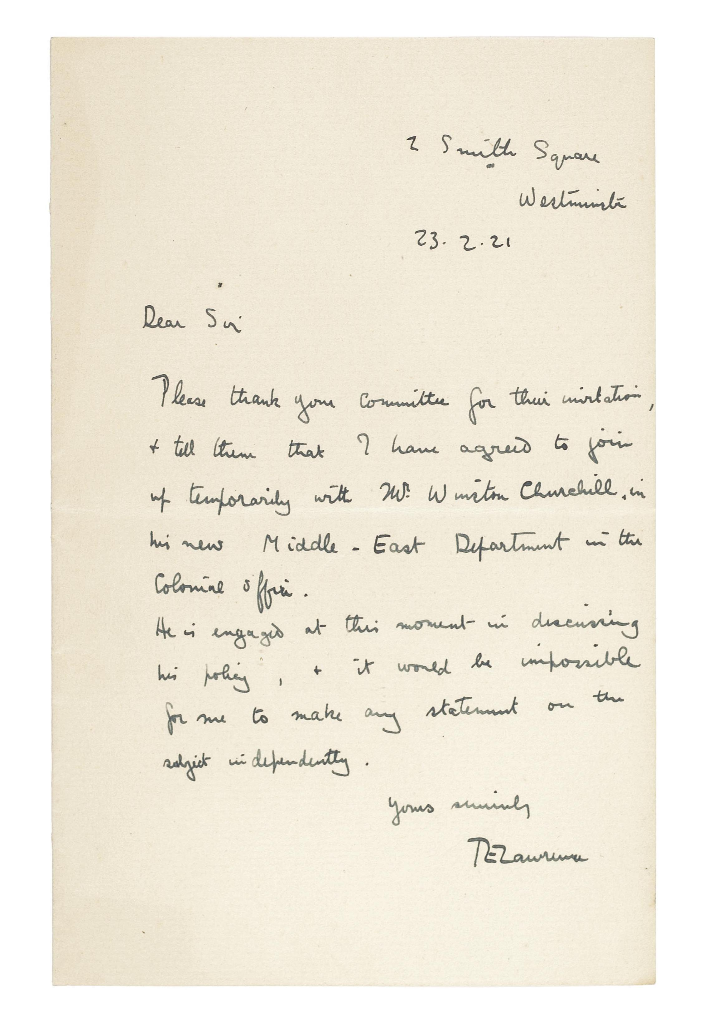 LAWRENCE, Thomas Edward (1888-1935). Autograph letter signed ('T.E. Lawrence') to an unidentified recipient [John Henderson, secretary of the National Liberal Club], 2 Smith Square, 23 February 1921, informing Henderson that 'I have agreed to join up temporarily with Mr Winston Churchill in his new Middle-East Department in the Colonial Office'; as Churchill is 'engaged at this moment in discussing his policy ... it would be impossible for me to make any statement on the subject independently', one page, 8vo.