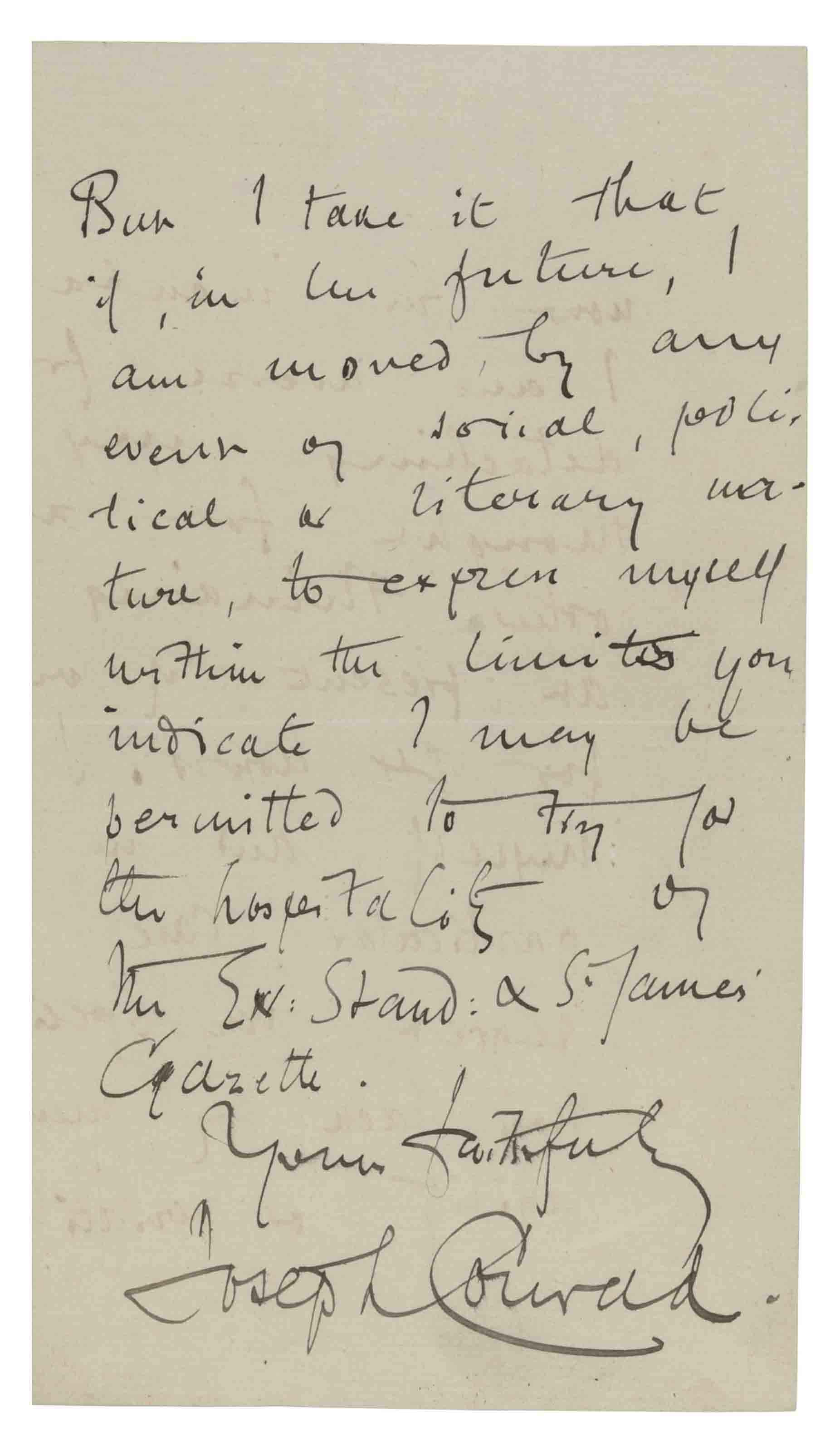 CONRAD, Joseph (1857-1924). Autograph letter signed ('Joseph Conrad') to [?Byron Curtis, editor of the Evening Standard & St James' Gazette], Capri, 8 March 1905, declining to write an article, 'my next novel being now in incubation I am averse from detaching my thought for any other thinking just at present ... I know myself, and in this particular case I regret very specially my lack of mental agility', but promising to comply if moved 'by any event of social, political or literary nature', 3 pages, 8vo.