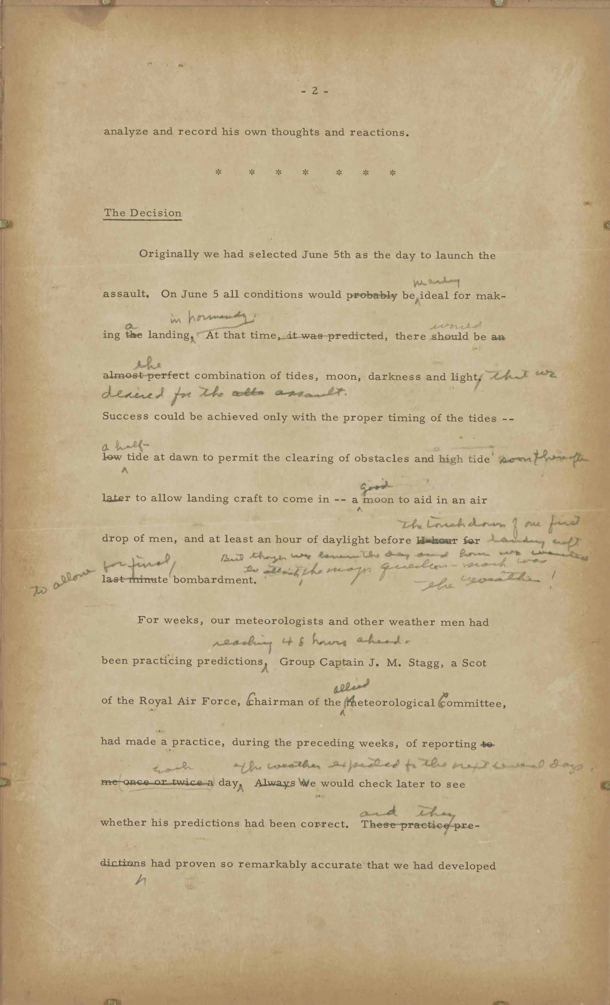 EISENHOWER, Dwight (1890-1969). Typescript with autograph emendations and additions, 'The Decision', [1964], part of an article written for a special number of Paris Match in honour of the 20th anniversary of D-Day, explaining the grounds for the last-minute postponement of the landings: 'Originally we had selected June 5th as the day to launch the assault ... Success could be achieved only with the proper timing of the tides -- a half-tide at dawn to permit the clearing of obstacles and high tide soon thereafter to allow landing craft to come in -- a good mooon to aid in an air drop of men, and at least half an hour of daylight before the touchdown of our first landing craft to allow for final bombardment', one page, folio (browning)
