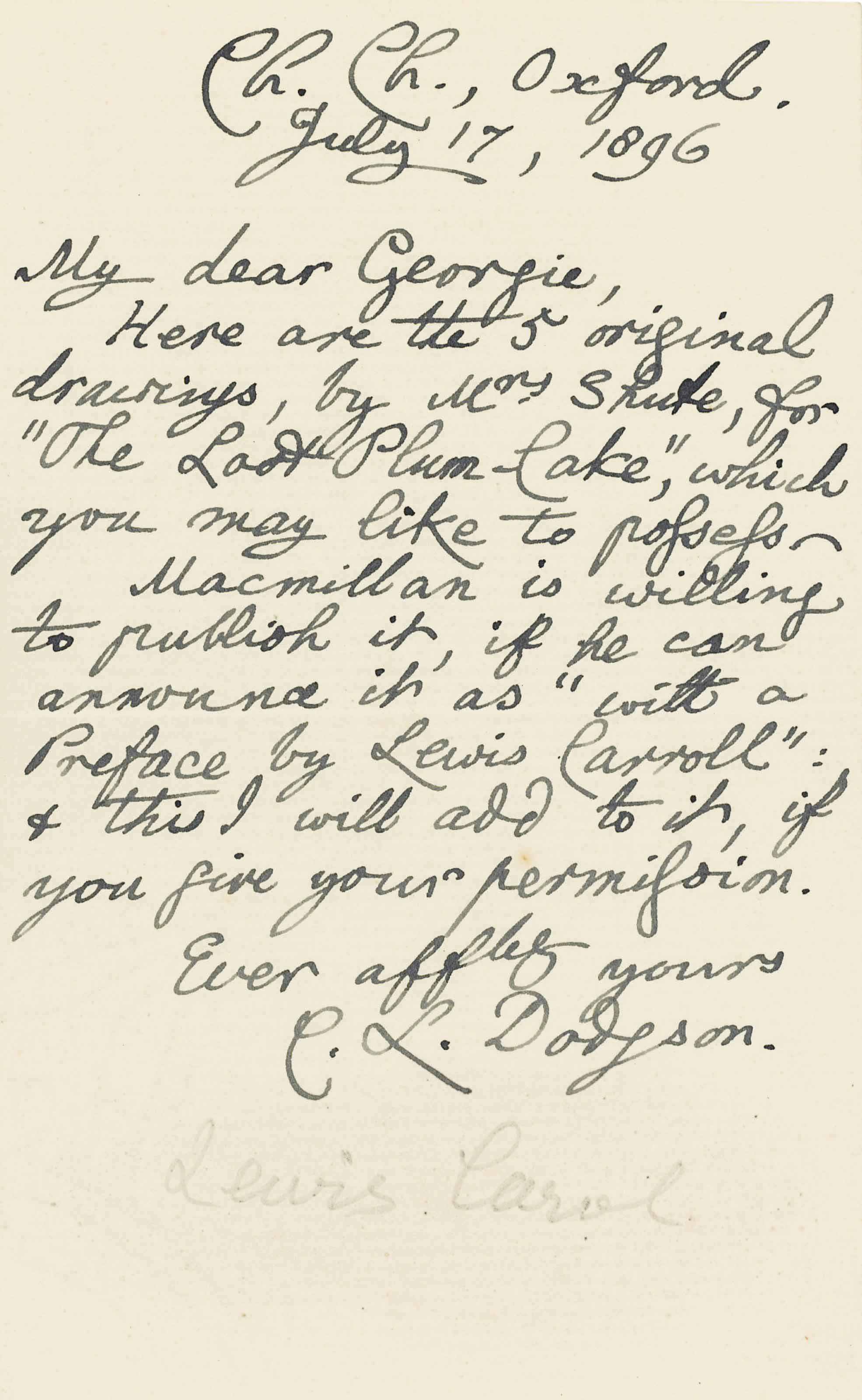 """DODGSON, Charles Lutwidge ('Lewis Carroll', 1832-1898). Autograph letter signed ('C. L. Dodgson') to 'Georgie' [his cousin, Georgina Allen], Christ Church, Oxford, 17 July 1896, referring to a set of illustrations for a book by Allen (no longer present), 'Here are the 5 original drawings, by Mrs Shute, for """"The Lost Plum-Cake"""", which you may like to possess', and adding 'Macmillan is willing to publish it, if he can announce it as """"with a Preface by Lewis Caroll"""": & this I will add to it, if you give your permission', one page, 8vo, bifolium; envelope."""
