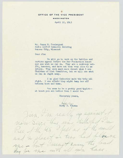 """TRUMAN, Harry, President (1884-1972). Typed letter signed (""""Harry"""") with a 44-word autograph postscript, to James M. Pendergast, Washington, 12 and 13 April 1945. 1 page, 4to (10 7/16 x 8 in.), Office of the Vice President stationery, envelope, very minor stain in upper margin, otherwise in very fine condition."""
