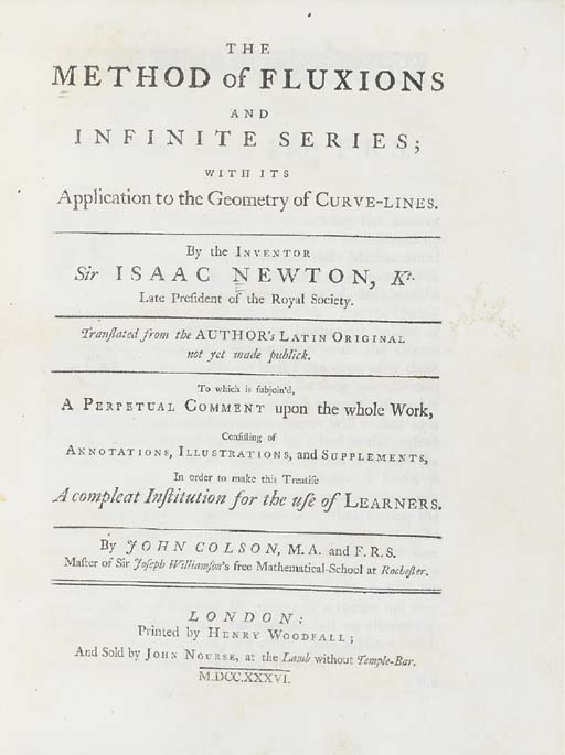 NEWTON, Sir Isaac (1642-1727). The Method of Fluxions and Infinite Series; with its Application to the Geometry of Curve-Lines. Translated from the Latin by John Colson (1680-1760). - John COLSON. ...A Perpetual Comment upon the Foregoing Treatise. London: Henry Woodfall for John Nourse, 1736.