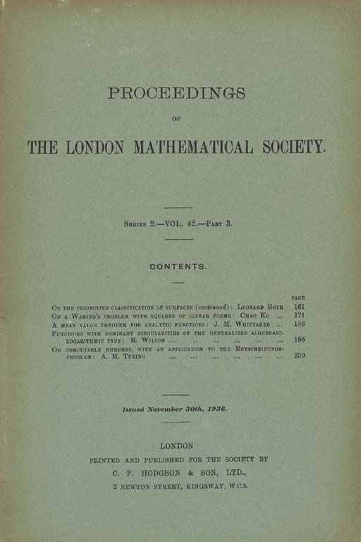 """TURING, Alan Mathison (1912-1954). """"On computable numbers, with an application to the Entscheidungsproblem."""" In Proceedings of the London Mathematical Society, 2d series, 42, pt. 3 (November 30, 1936): 230-40; pt. 4 (December 23, 1936): 241-65."""