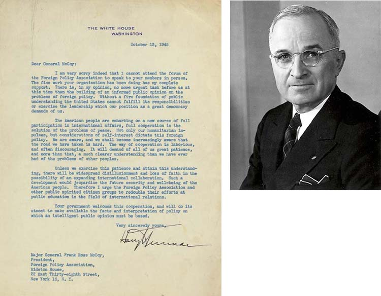 """TRUMAN, Harry S. (1884-1972), President. Typed letter signed (""""Harry Truman"""") as President, to Maj. Genl. Frank Ross McCoy, President of the Foreign Policy Association, Washington, 13 October 1945. 1 full page, single-spaced. On White House stationery. Fine condition."""