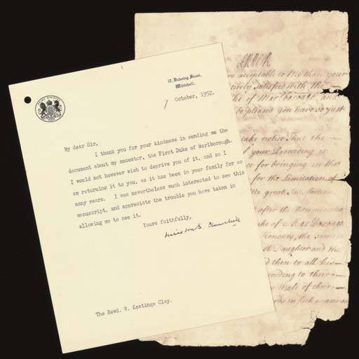 CHURCHILL, Sir Winston Leonard Spencer (1874-1965). Typed letter signed ('Winston S. Churchill') to the Reverend W. Keatinge Clay, 10 Downing Street, 7 October 1952, thanking the recipient for sending him a document relating to the 1st Duke of Marlborough, 'I am returning it to you, as it has been in your family for so many years', one page, 4to (punch hole to upper left corner); [with] ANNE (1665-1714), Queen of Great Britain and Ireland. Document signed ('Anne R.), n.p., [17 December 1706], expressing her approval of the honours accorded to the Duke of Marlborough, 'My Intention is That after the Determination of the Estate which the Duke of Marlborough now has in his Titles and Honours, the same should be limited to his Eldest Daughter and the Heirs Male of her Body ... in such a manner as may most effectually answer my Design and yours in perpetuating the Memory of his Merit', 2 pages, folio, on a bifolium (much affected by damp); and one other document,