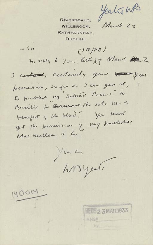 """YEATS, William Butler (1865-1939). Autograph letter signed ('W.B. Yeats') to an unidentified recipient ('Dear Sir'), Riversdale, Rathfarnham, Dublin, 22 March [1933], 'I certainly give you permission, so far as I can give it, to publish my """"Selected Poems"""" in Braille for """"the sold use & benefit of the blind""""', and reminding him to ask Macmillan & Co too, one page, 8vo, recipient's stamp and annotations (loss, approx 22 x 30mm, at upper left margin, affecting first word of superscription)."""
