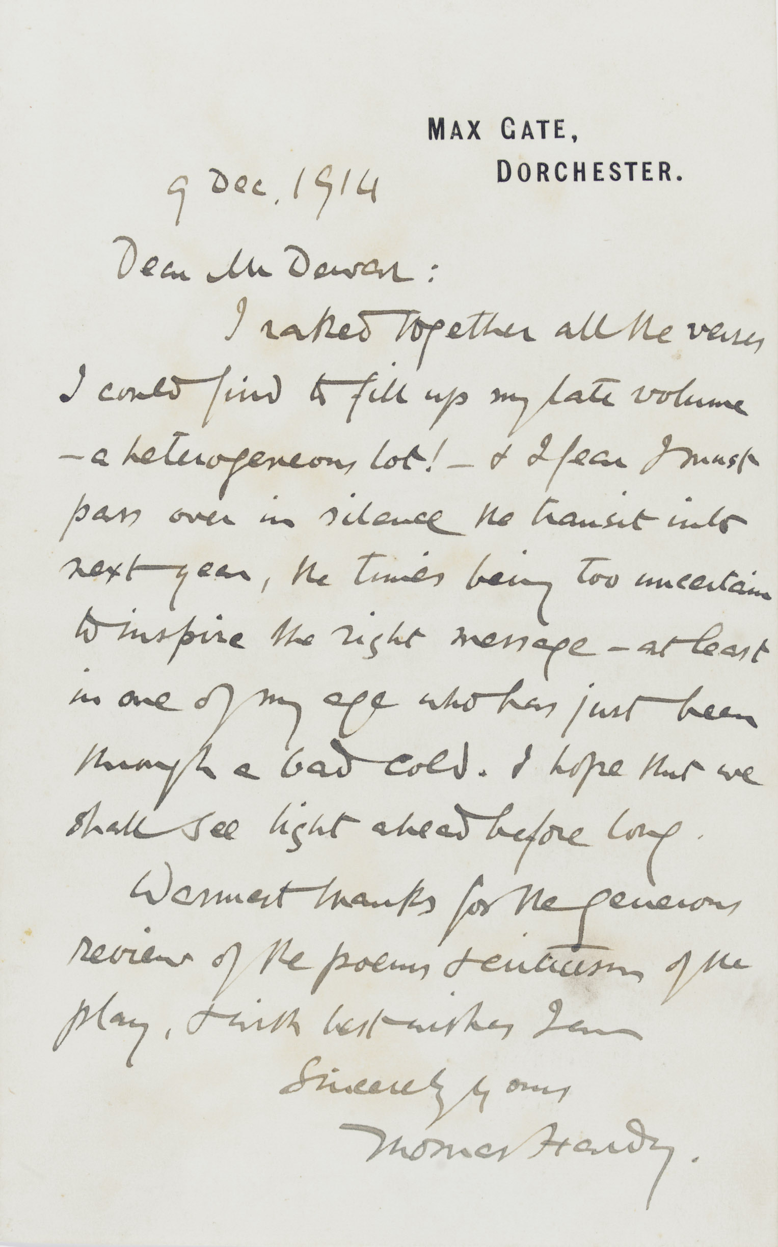 HARDY, Thomas (1840-1928). Autograph letter signed ('Thomas Hardy') to 'Mr Dewar', Max Gate, 9 December 1914, referring dismissively to his great collection Satires of Circumstance (which included the 'Poems of 1912-13'), 'I raked together all the verse I could find to fill up my late volume -- a heterogeneous lot! -- & I fear I must pass over in silence the transit into next year, the times being too uncertain to inspire the right message', concluding with a reference to the ongoing war, 'I hope that we shall see light ahead before long', and thanks for some favourable reviews, one page, 8vo, bifolium (minor staining, traces of old paste to verso of integral blank).