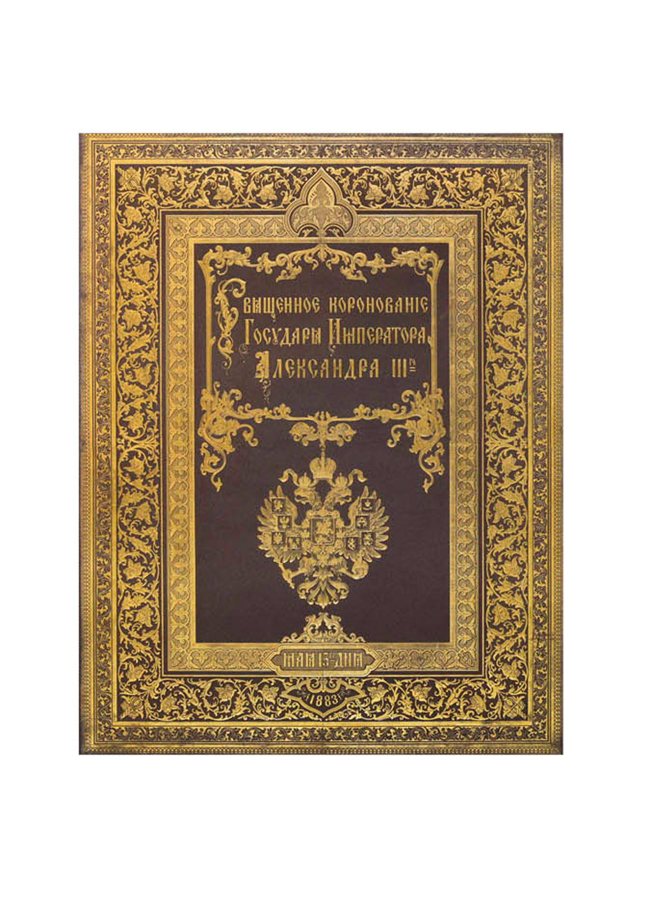 ALEXANDER III, Emperor of Russia -- Opisanie Sviashchennago Koronovaniia Ikh Imperatorskikh Velichestv Gosudaria Imperatora Aleksandra Tret'iago i Gosudaryni Imperatritsy Marii Feodorovny vseia Rossii. [Description of the Coronation of their Imperial Majesties the Emperor of all the Russias Alexandre III and Empress Maria Feodorovna in the year 1883.] St. Petersburg: Expedition for the Preparation of State Papers, 1883.