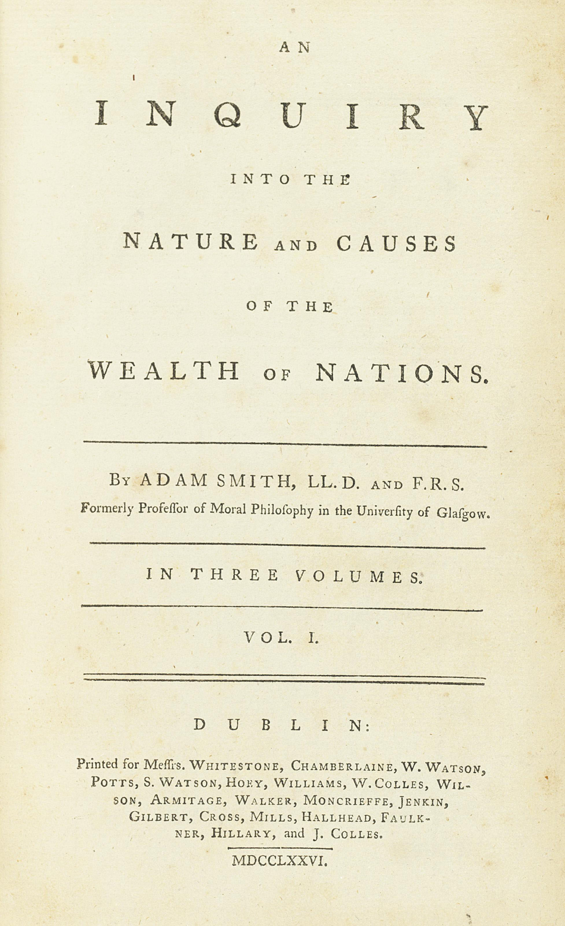 SMITH, Adam (1723-90). An Inquiry into the Nature and Causes of the Wealth of Nations. Dublin: printed for Messrs. Whitestone, Chamberlaine, W. Watson, Potts, S. Watson and others, 1776. 3 volumes, 8° (212 x 130mm). Half-title to vol. I and 3pp. advertisement in vol. II. (Occasional scattered spots and light browning.) Contemporary calf, green edges (rebacked and recornered preserving old labels on spine, extremities lightly rubbed). Provenance: John Ashworth, Manchester (ownership inscription) -- J. Morewood (ownership inscription dated 1784).