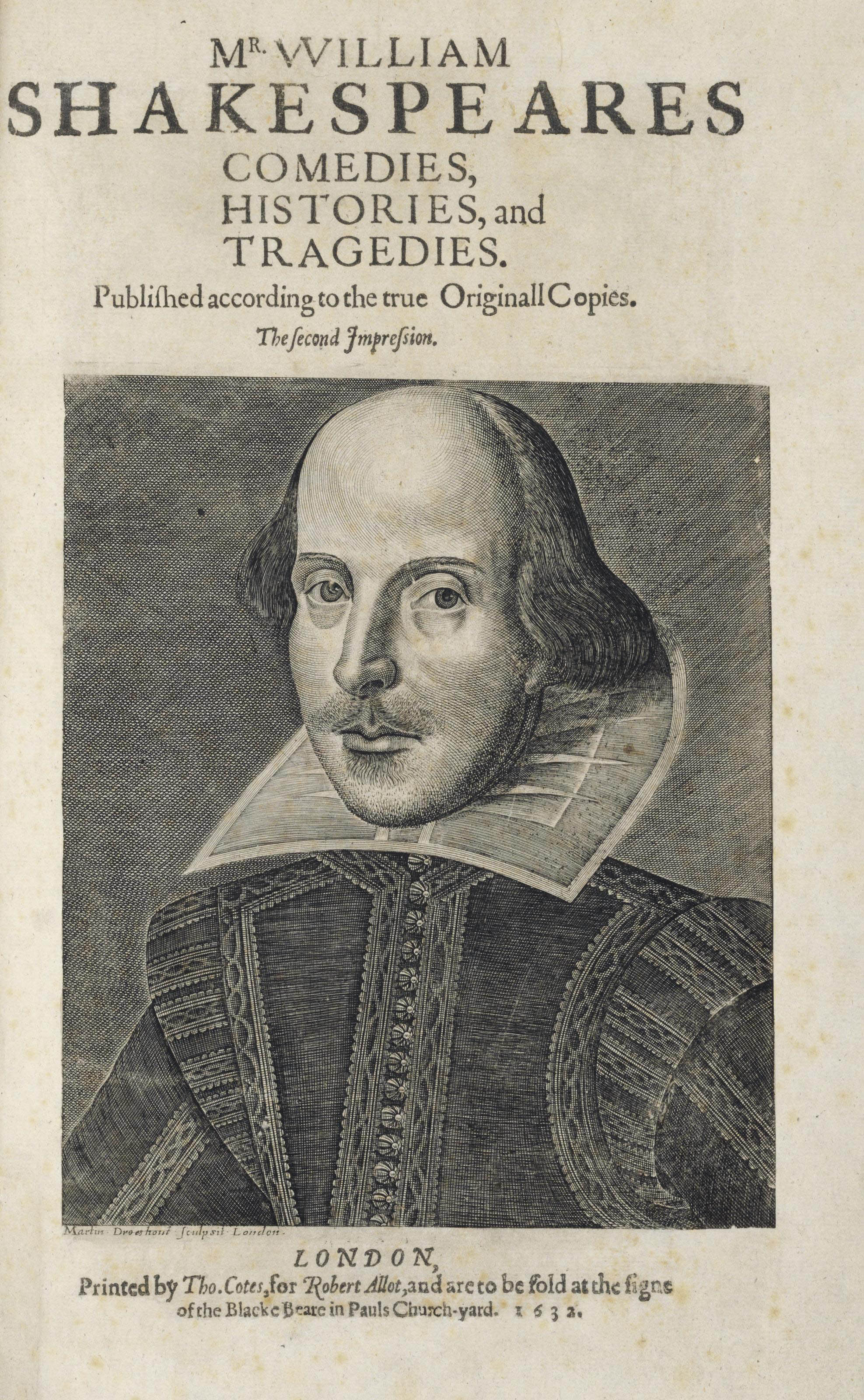 SHAKESPEARE, William (1564-1616). Comedies, Histories and Tragedies. Published according to the true Originall Copies. The second Impression. Edited by John Heminge (d. 1630) and Henry Condell (d. 1627). London: Printed by Tho. Cotes, for Robert Allot, and are to be sold at the signe of the Blacke Beare in Pauls Church-yard, 1632.