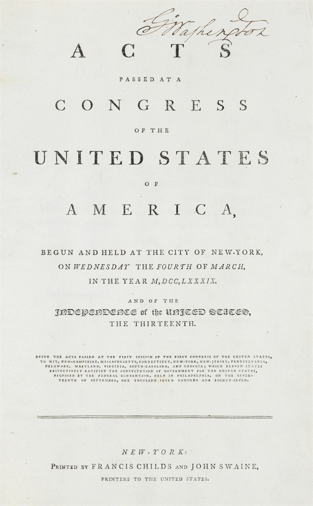 WASHINGTON, GEORGE, President. UNITED STATES, First Congress, First Session. Acts passed at a Congress of the United States of America, : begun and held at the city of New-York, on Wednesday the fourth of March, in the year M,DCC,LXXXIX. and of the independence of the United States, the thirteenth. Being the acts passed at the First Session of the First Congress of the United States, to wit, New Hampshire, Massachusetts, Connecticut, New-York, New-Jersey, Pennsylvania, Delaware, Maryland, Virginia, South Carolina, and Georgia; which eleven states respectively ratified the Constitution of Government for the United States, proposed by the Federal Convention, held in Philadelphia, on the seventeenth of September, one thousand eight hundred and seven. New York: Printed by Francis Childs and John Swaine, Printers to the United States, [1789].