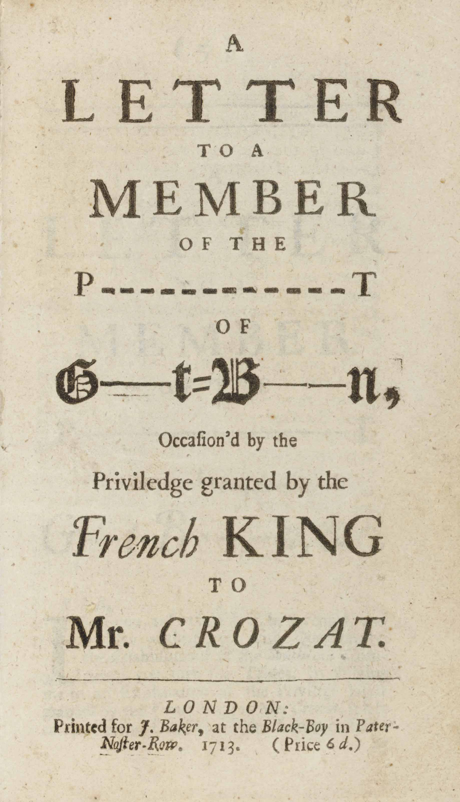 [CROZAT, Anthony]. A Letter to a Member of the P--t of G--t= B--n, Occasioned by the Priveledge granted by the French King to Mr. Crozat. London: J. Baker, 1713.