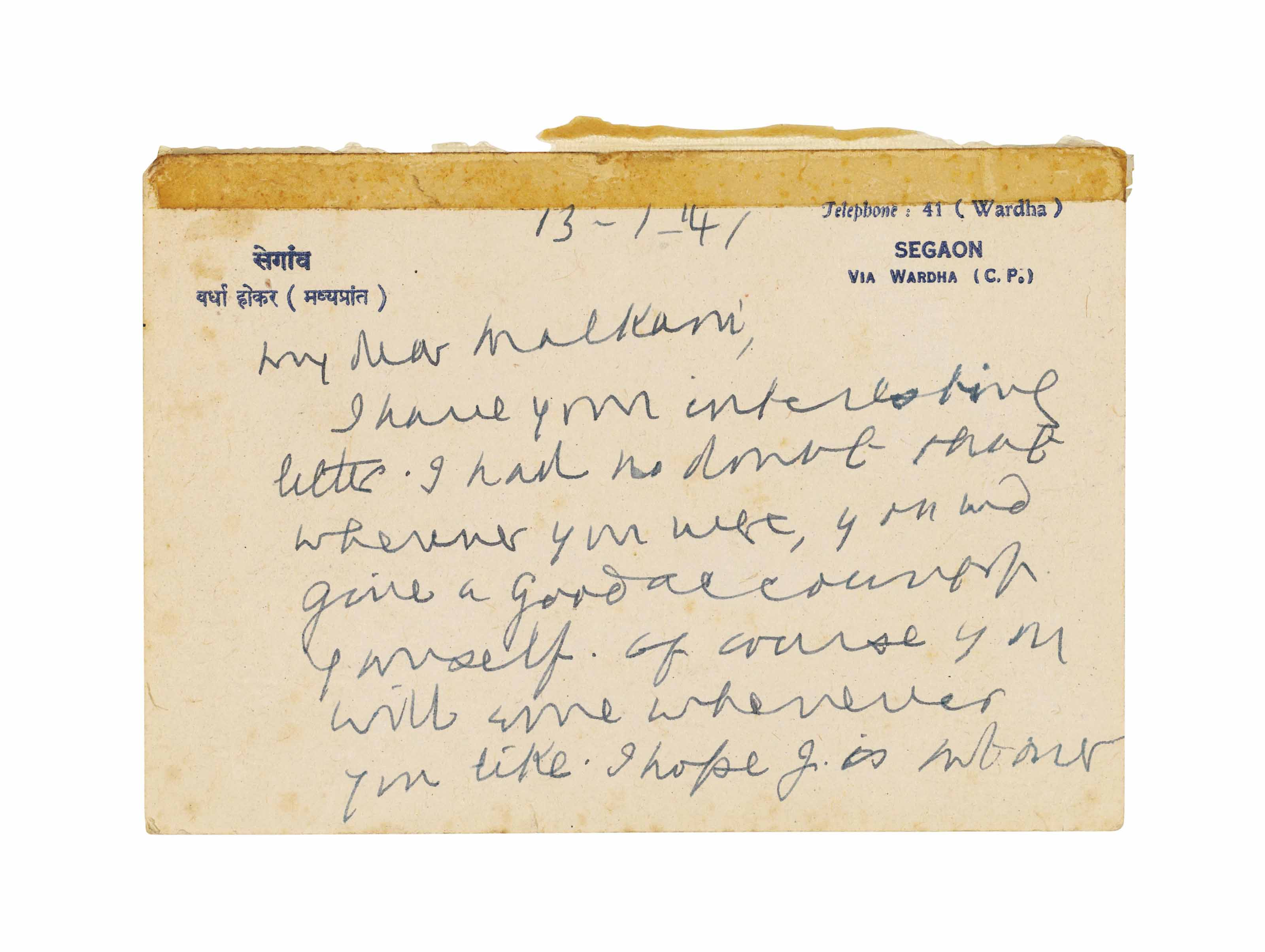 GANDHI, Mohandas Karamchand (1869-1948). Autograph postcard signed ('Bapu') to [N.H.] Malkani, [?Shegaon],13 January 1941, a typically brief note to an ally in the independence movement: 'I have your interesting letter. I had no doubt that wherever you were, you would give a good account of yourself. Of course you will come whenever you like. I hope J. is not over working himself. Let him keep himself in reserve. Of course no [?S] in Sindh', 1½ pages, oblong 8vo.