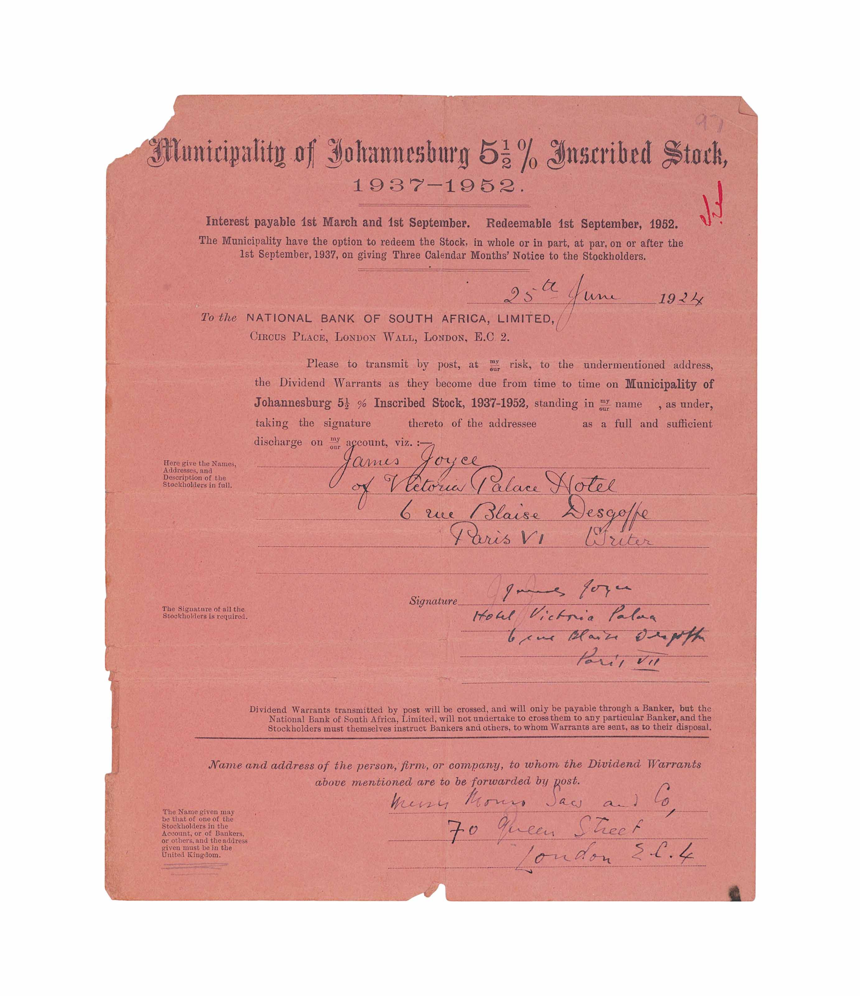 JOYCE, James (1882–1941). Document signed signed ('James Joyce'), Victoria Palace Hotel, Paris, 25 June 1924, a stock certificate bearing the title 'Municipality of Johannesburg 5½ % Inscribed Stock, 1937-52' instructing the National Bank of South Africa to send dividend warrants by post to Joyce at the Victoria Palace Hotel, one page, 4to (239 x 193mm) (losses to the top-left corner and bottom margin).