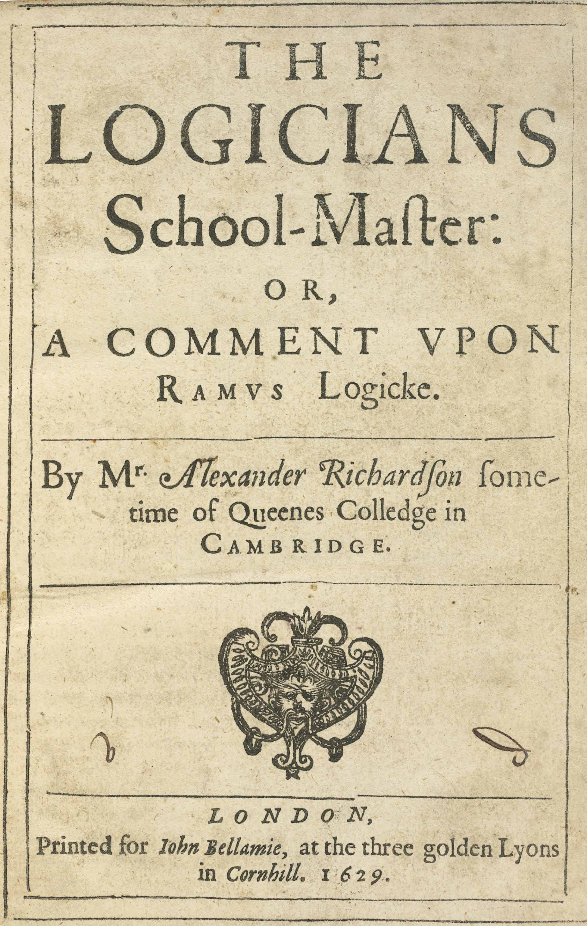 RICHARDSON, Alexander (d. in or before 1621).  The Logicians School-Master or A Comment upon Ramus Logicke. London: [Miles Flesher] for John Bellamie, 1629. 4° (184 x 125mm). Title ornament, woodcut initials. (Marginal worming rather rife in places and occasionally affecting text, without front blank.) Contemporary blind-panelled calf (rubbed, wormed, title crudely lettered on spine). Provenance: Milo Gale (early signature at front).