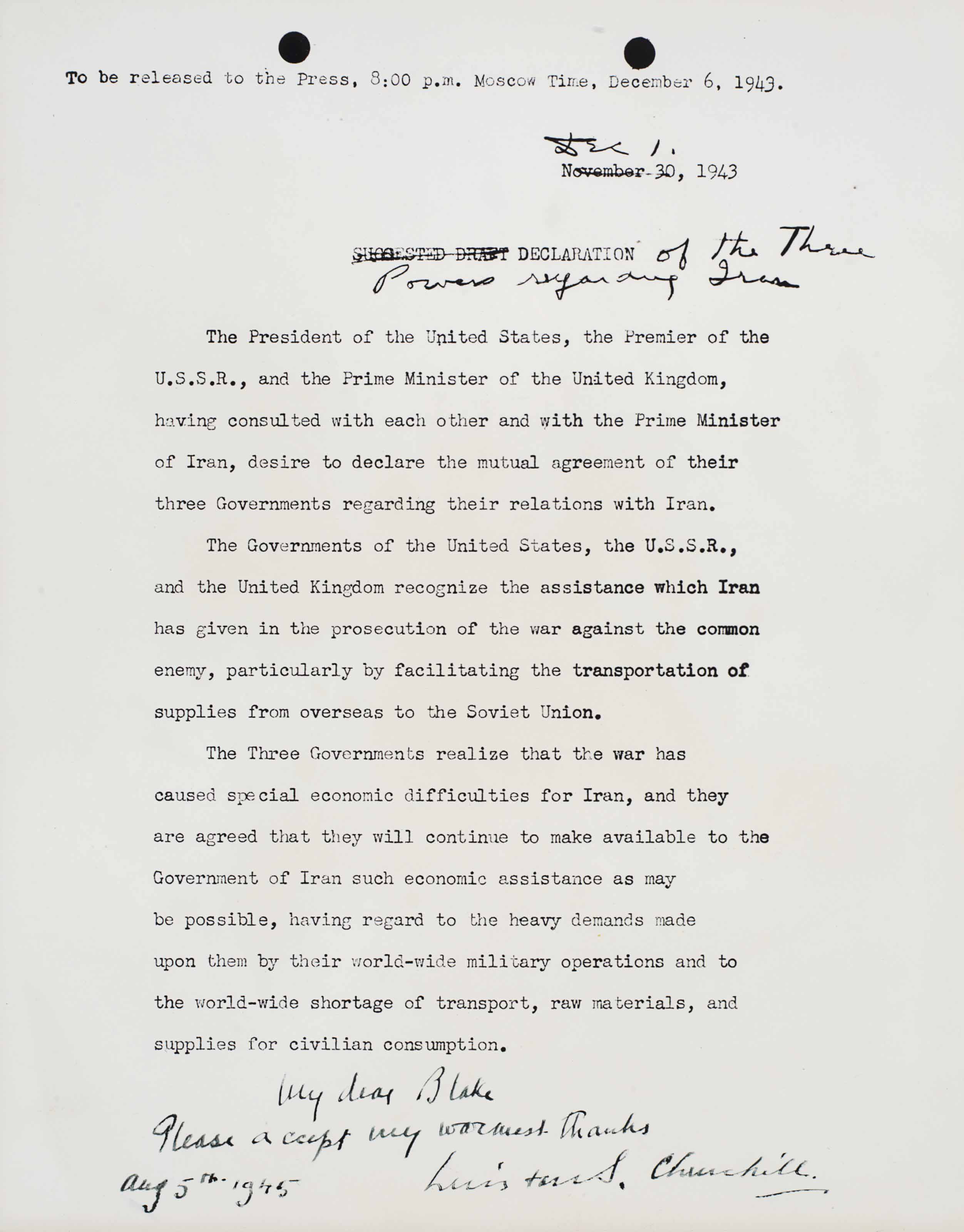 """CHURCHILL, Winston S. Document signed (""""Winston S. Churchill""""), 5 August 1945. Signed photostatic copy of the Declaration of the Three Powers regarding Iran. 2 pages, 4to, glossy reproductions, signed and inscribed in ink by Churchill on bottom of first page. A SOUVENIR COPY OF CHURCHILL'S, ROOSEVELT'S, AND STALIN'S PLEDGE TO AID IRAN, signed by Churchill and inscribed one-day before the atomic bombing of Japan: """"My dear Blake, Please accept my warmest thanks, Aug. 5th 1945, Winston S. Churchill."""" The text of this declaration--originally issued at the close of the Teheran Conference--pledges the three great powers to maintain """"the independence, sovereignty and territorial integrity of Iran."""" Iran would briefly be a hot spot of early cold wear tension between Moscow, London and Washington. The Declaration's final words have an ironic ring in light of current-day tensions over Iran: the Allies """"count upon the participation of Iran, together with all other peace-loving nations, in"""