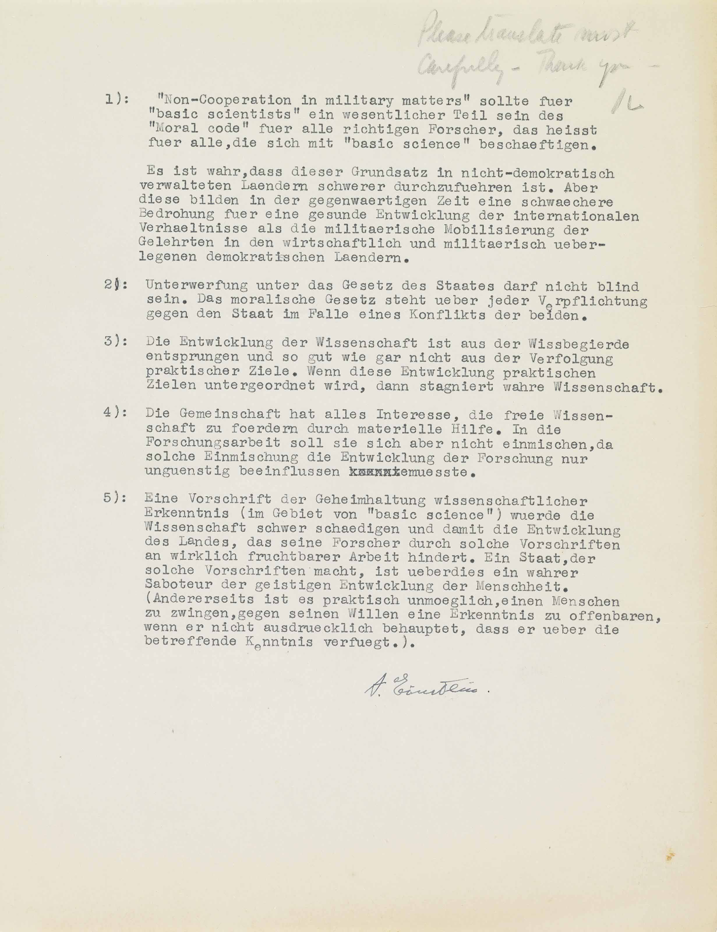EINSTEIN, Albert (1879-1955). Typed statement signed ('A. Einstein'), setting out an ethical code for scientists, in German, enclosed with a typed letter signed ('A. Einstein') to Jacob Landau of the Overseas News Agency, Princeton, 20 January 1947, in English. Together two pages, 4to (280 x 216mm), pencil annotations. [With:] carbon copies of Landau's letter to Einstein, 15 January 1947, and of the Agency's translation of Einstein's statement; and a typed letter signed by Einstein's secretary, Helen Dukas, suggesting amendments to the translation.