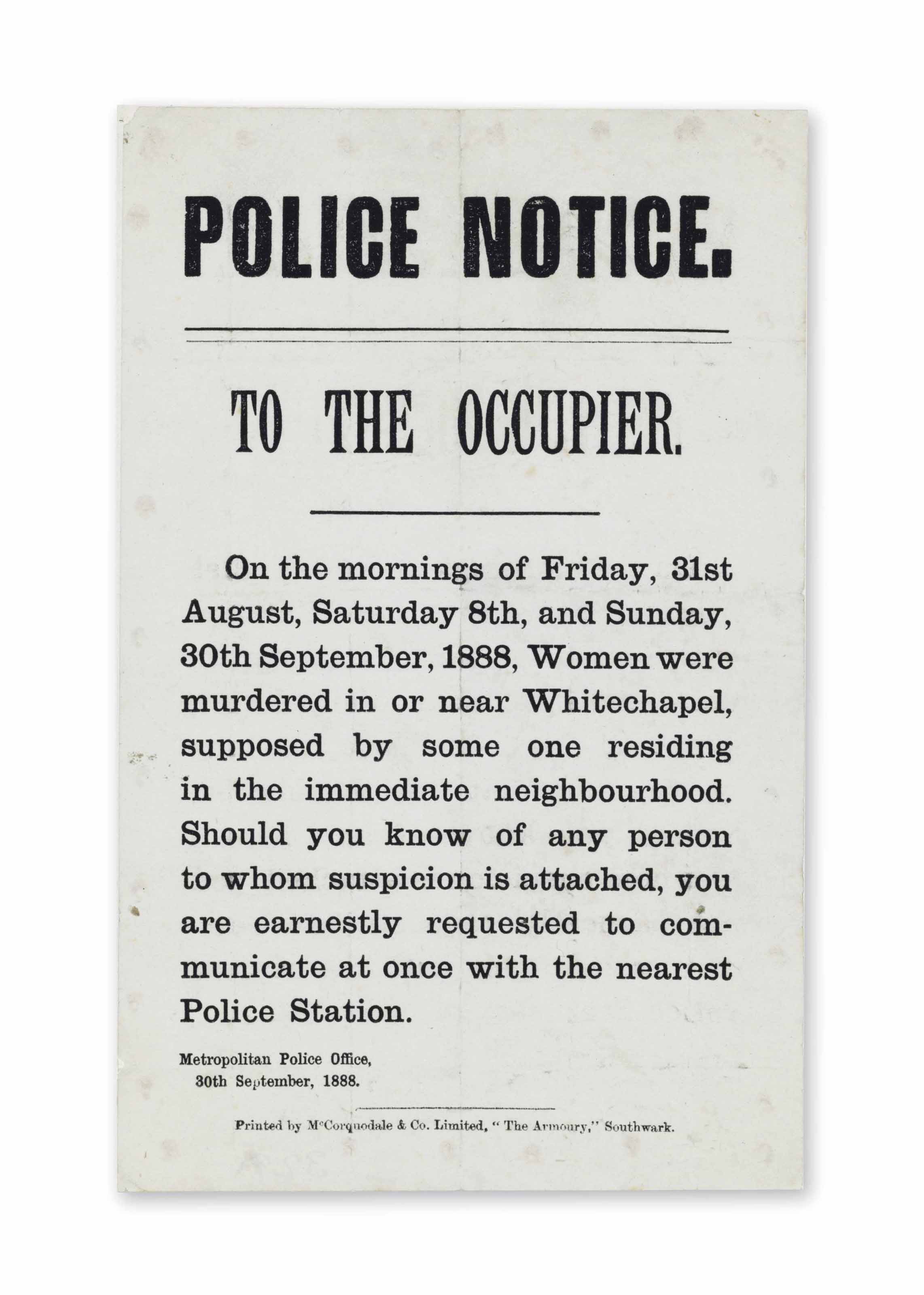 JACK THE RIPPER – METROPOLITAN POLICE OFFICE. Police Notice. To the Occupier. On the mornings of Friday, 31st August, Saturday 8th, and Sunday, 30th September, 1888, Women were murdered in or near Whitechapel, supposed by some one residing in the immediate neighborhood… London: printed by McCorquodale & Co., 30 September 1888.