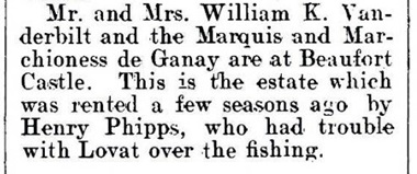 A 1909 article from The American Register  revealed that Virginia Fair Vanderbilt and the Marquise Berthe de Ganay were at Beaufort Castle, Scotland, together with their husbands, in August of that year. A subsequent article in The New York Times mentions the 1909 visit to Beaufort, and details a second shared holiday in Scotland in August 1910
