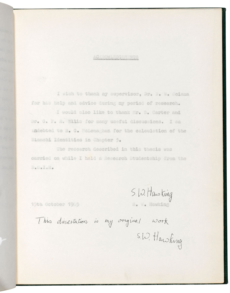 This dissertation is my original work, Stephen Hawking. 15 October 1965. 117 pages, 254 x 200 mm. Provenance the estate of the late Professor Stephen Hawking. Estimate £100,000-150,000. This lot is offered in  On the Shoulders of Giants Newton, Darwin, Einstein, Hawking, 31 October to 8 November 2018, Online